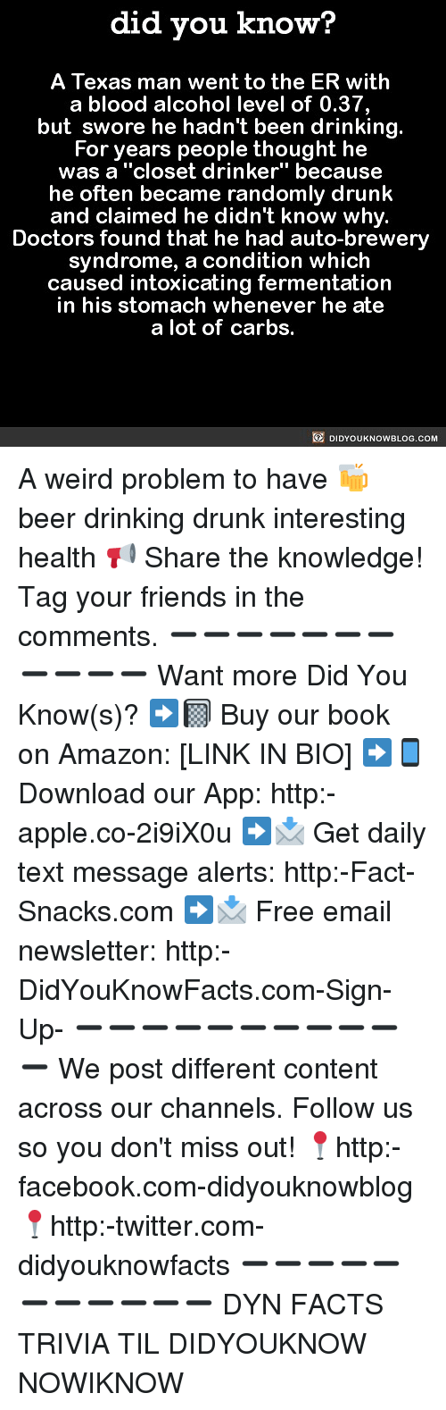 """Amazon, Apple, and Beer: did you know?  A Texas man went to the ER with  a blood alcohol level of 0.37,  but swore he hadn't been drinking.  For years people thought he  was a """"closet drinker"""" because  he often became randomly drunk  and claimed he didn't know why.  Doctors found that he had auto-brewery  syndrome, a condition which  caused intoxicating fermentation  in his stomach whenever he ate  a lot of carbs.  DIDYOUKNOWBLOG.COM A weird problem to have 🍻 beer drinking drunk interesting health 📢 Share the knowledge! Tag your friends in the comments. ➖➖➖➖➖➖➖➖➖➖➖ Want more Did You Know(s)? ➡📓 Buy our book on Amazon: [LINK IN BIO] ➡📱 Download our App: http:-apple.co-2i9iX0u ➡📩 Get daily text message alerts: http:-Fact-Snacks.com ➡📩 Free email newsletter: http:-DidYouKnowFacts.com-Sign-Up- ➖➖➖➖➖➖➖➖➖➖➖ We post different content across our channels. Follow us so you don't miss out! 📍http:-facebook.com-didyouknowblog 📍http:-twitter.com-didyouknowfacts ➖➖➖➖➖➖➖➖➖➖➖ DYN FACTS TRIVIA TIL DIDYOUKNOW NOWIKNOW"""