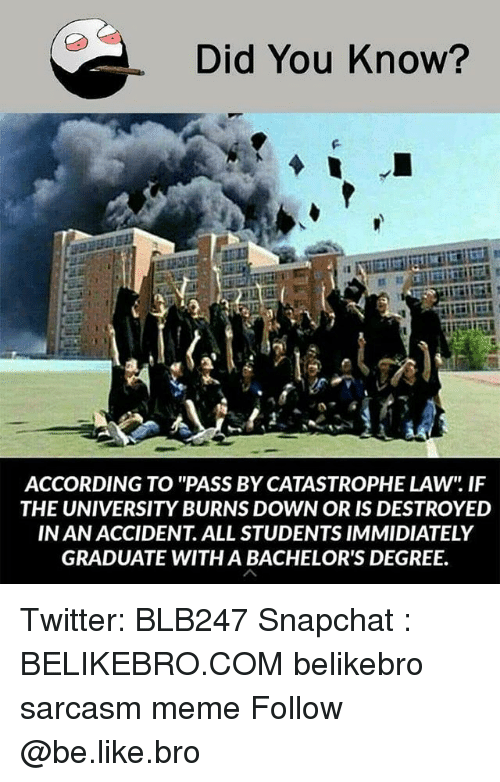 "Be Like, Meme, and Memes: Did You Know?  ACCORDING TO ""PASS BY CATASTROPHE LAW"" IF  THE UNIVERSITY BURNS DOWN OR IS DESTROYED  IN AN ACCIDENT. ALL STUDENTS IMMIDIATELY  GRADUATE WITH A BACHELOR'S DEGREE. Twitter: BLB247 Snapchat : BELIKEBRO.COM belikebro sarcasm meme Follow @be.like.bro"