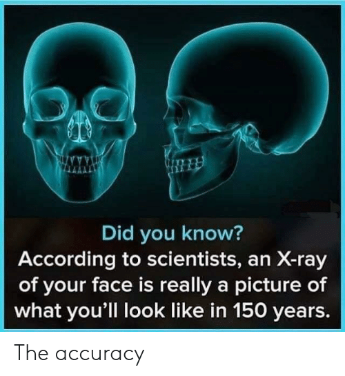 A Picture, According, and Ray: Did you know?  According to scientists, an X-ray  of your face is really a picture of  what you'll look like in 150 years. The accuracy