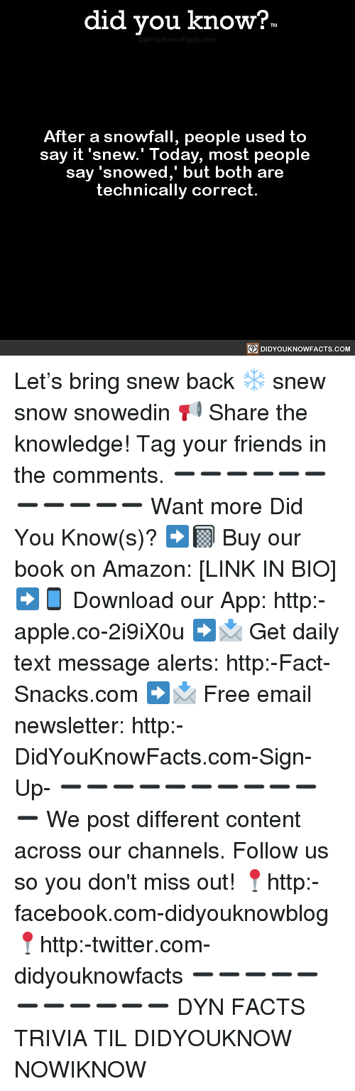 Amazon, Apple, and Facebook: did you know?  After a snowfall, people used to  say it 'snew.' Today, most people  say 'sn  owed, but both are  technically correct.  DIDYOUKNOWFACTS.COM Let's bring snew back ❄️ snew snow snowedin 📢 Share the knowledge! Tag your friends in the comments. ➖➖➖➖➖➖➖➖➖➖➖ Want more Did You Know(s)? ➡📓 Buy our book on Amazon: [LINK IN BIO] ➡📱 Download our App: http:-apple.co-2i9iX0u ➡📩 Get daily text message alerts: http:-Fact-Snacks.com ➡📩 Free email newsletter: http:-DidYouKnowFacts.com-Sign-Up- ➖➖➖➖➖➖➖➖➖➖➖ We post different content across our channels. Follow us so you don't miss out! 📍http:-facebook.com-didyouknowblog 📍http:-twitter.com-didyouknowfacts ➖➖➖➖➖➖➖➖➖➖➖ DYN FACTS TRIVIA TIL DIDYOUKNOW NOWIKNOW