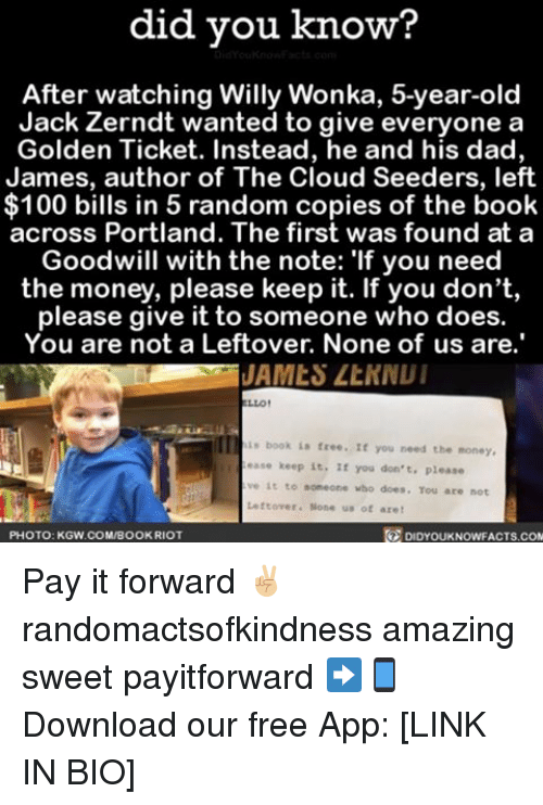 """Anaconda, Dad, and Golden Ticket: did you know?  After watching Willy Wonka, 5-year-old  Jack Zerndt wanted to give everyone a  Golden Ticket. Instead, he and his dad,  James, author of The Cloud Seeders, left  100 bills in 5 random copies of the book  across Portland. The first was found at a  Goodwill with the note: """"If you need  the money, please keep it. If you don't,  please give it to someone who does.  You are not a Leftover, None of us are.'  JAMES LtNNUI  LLO!  book is free. If you need the money,  ease keep it  If you don't, please  ve it to someone who does. Tou are not  Leftover. None us of are  PHOTO: KGW.COMIBOOKRIOT  DIDYOUKNOWFACTS.COM Pay it forward ✌🏼 randomactsofkindness amazing sweet payitforward ➡📱Download our free App: [LINK IN BIO]"""