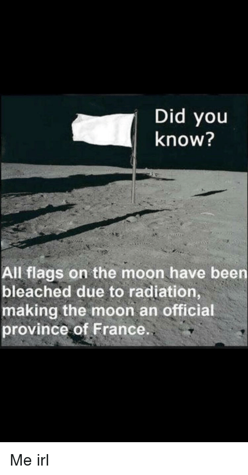 France, Moon, and Irl: Did you  know?  All flags on the moon have been  bleached due to radiation  making the moon an official  province of France