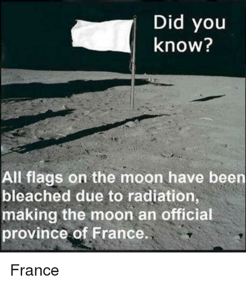 France, History, and Moon: Did you  know?  All flags on the moon have been  bleached due to radiation,  making the moon an official  province of France