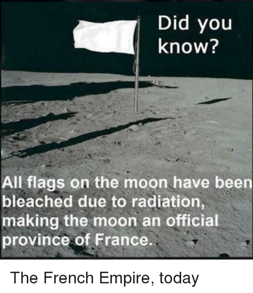 Empire, France, and Moon: Did you  know?  All flags on the moon have been  bleached due to radiation,  making the moon an official  province of France The French Empire, today