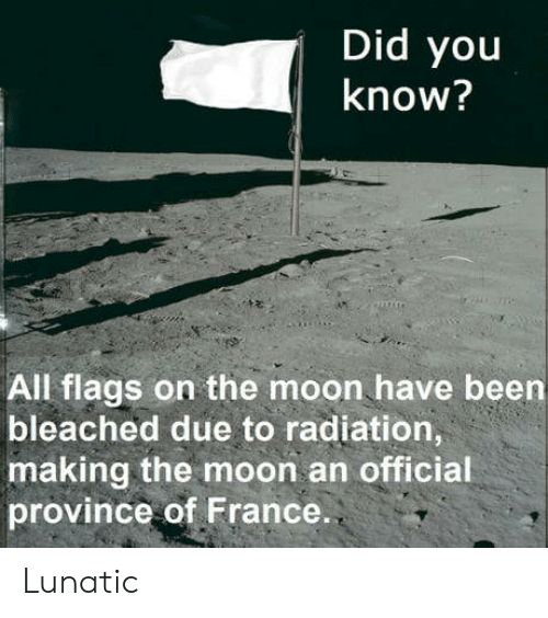 France, Moon, and Been: Did you  know?  All flags on the moon have been  bleached due to radiation  making the moon an official  province of France. Lunatic
