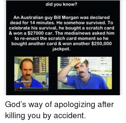 God, News, and Scratch: did you know?  An Australian guy Bill Morgan was declared  dead for 14 minutes. He somehow survived. To  celebrate his survival, he bought a scratch card  & won a $27000 car. The media/news asked him  to re-enact the scratch card moment so he  bought another card & won another $250,000  jackpot God's way of apologizing after killing you by accident.