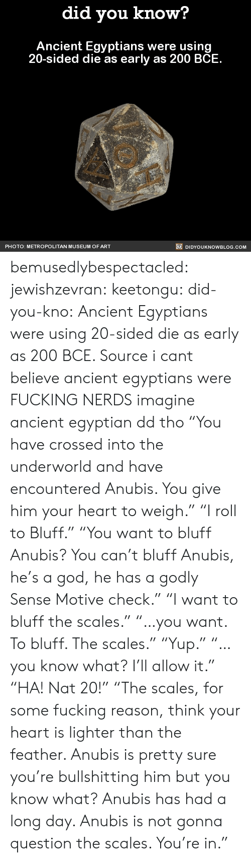 "Bailey Jay, Fucking, and God: did you know?  Ancient Egyptians were using  20-sided die as early as 200 BCE  PHOTO: METROPOLITAN MUSEUM OF ART  DIDYOUKNOWBLOG.COM bemusedlybespectacled:  jewishzevran:  keetongu:  did-you-kno:  Ancient Egyptians were using  20-sided die as early as 200 BCE.  Source  i cant believe ancient egyptians were FUCKING NERDS  imagine ancient egyptian dd tho  ""You have crossed into the underworld and have encountered Anubis. You give him your heart to weigh."" ""I roll to Bluff."" ""You want to bluff Anubis? You can't bluff Anubis, he's a god, he has a godly Sense Motive check."" ""I want to bluff the scales."" ""…you want. To bluff. The scales."" ""Yup."" ""…you know what? I'll allow it."" ""HA! Nat 20!"" ""The scales, for some fucking reason, think your heart is lighter than the feather. Anubis is pretty sure you're bullshitting him but you know what? Anubis has had a long day. Anubis is not gonna question the scales. You're in."""