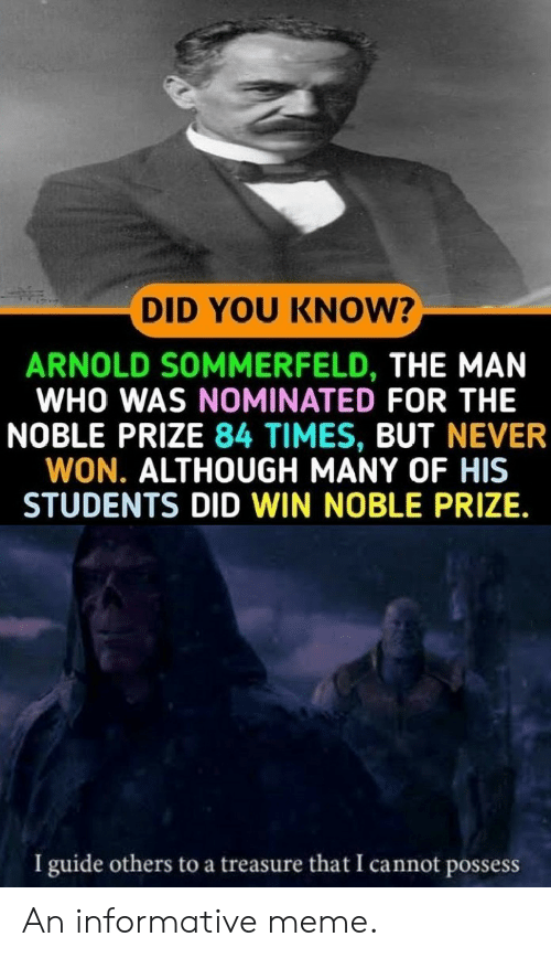 Meme, Never, and Who: DID YOU KNOW?  ARNOLD SOMMERFELD, THE MAN  WHO WAS NOMINATED FOR THE  NOBLE PRIZE 84 TIMES, BUT NEVER  WON. ALTHOUGH MANY OF HIS  STUDENTS DID WIN NOBLE PRIZE.  I guide others to a treasure that I cannot possess An informative meme.