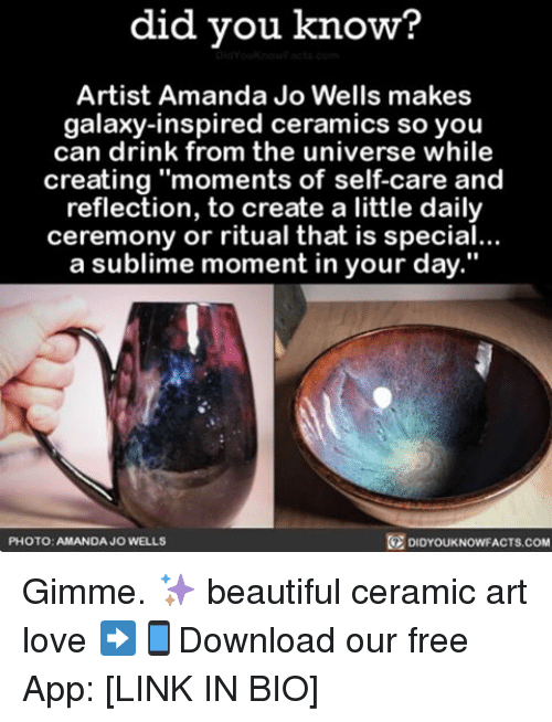 "Memes, Sublime, and 🤖: did you know?  Artist Amanda Jo Wells makes  galaxy-inspired ceramics so you  can drink from the universe while  creating ""moments of self-care and  reflection, to create a little daily  ceremony or ritual that is special...  a sublime moment in your day.""  PHOTO: AMANDA JO WELLS  DIDYOUKNOWFACTS.COM Gimme. ✨ beautiful ceramic art love ➡📱Download our free App: [LINK IN BIO]"
