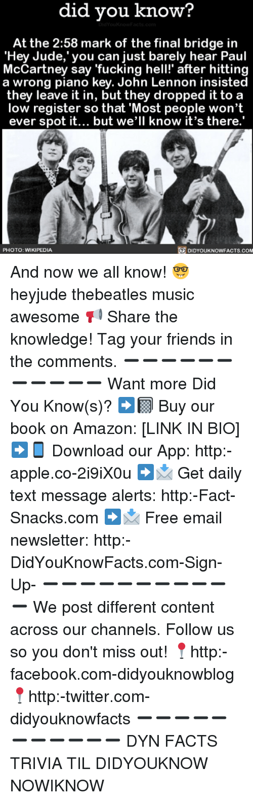 """Amazon, Apple, and Facebook: did you know?  At the 2:58 mark of the final bridge in  """"Hey Jude, you can just barely hear Paul  McCartney say fucking hell!"""" after hitting  a wrong piano key. John Lennon insisted  they leave it in, but they dropped it to a  low register so that Most people won't  ever spot it... but we'll know it's there.  PHOTO: WIKIPEDIA  DIDYOUKNOWFACTS.COM And now we all know! 🤓 heyjude thebeatles music awesome 📢 Share the knowledge! Tag your friends in the comments. ➖➖➖➖➖➖➖➖➖➖➖ Want more Did You Know(s)? ➡📓 Buy our book on Amazon: [LINK IN BIO] ➡📱 Download our App: http:-apple.co-2i9iX0u ➡📩 Get daily text message alerts: http:-Fact-Snacks.com ➡📩 Free email newsletter: http:-DidYouKnowFacts.com-Sign-Up- ➖➖➖➖➖➖➖➖➖➖➖ We post different content across our channels. Follow us so you don't miss out! 📍http:-facebook.com-didyouknowblog 📍http:-twitter.com-didyouknowfacts ➖➖➖➖➖➖➖➖➖➖➖ DYN FACTS TRIVIA TIL DIDYOUKNOW NOWIKNOW"""