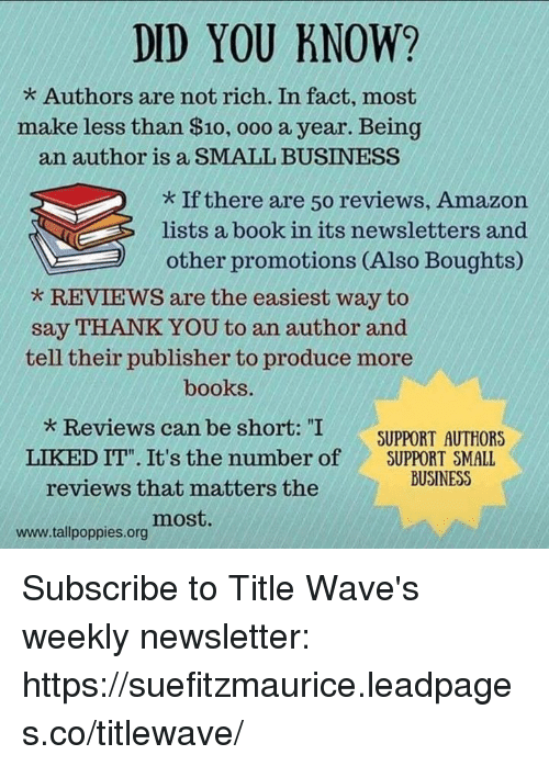 """Amazon, Books, and Facts: DID YOU KNOW?  Authors are not rich. In fact, most  make less than $10, ooo a year. Being  an author is a SMALL BUSINESS  If there are 50 reviews, Amazon  lists a book in its newsletters and  other promotions (Also Boughts  REVIEWS are the easiest way to  say THANK YOU to an author and  tell their publisher to produce more  books.  Reviews can be short: """"I  SUPPORT AUTHORS  LIKED IT"""" It's the number of  SUPPORT SMALL  BUSINESS  reviews that matters the  most  www.tall poppies org Subscribe to Title Wave's weekly newsletter:  https://suefitzmaurice.leadpages.co/titlewave/"""