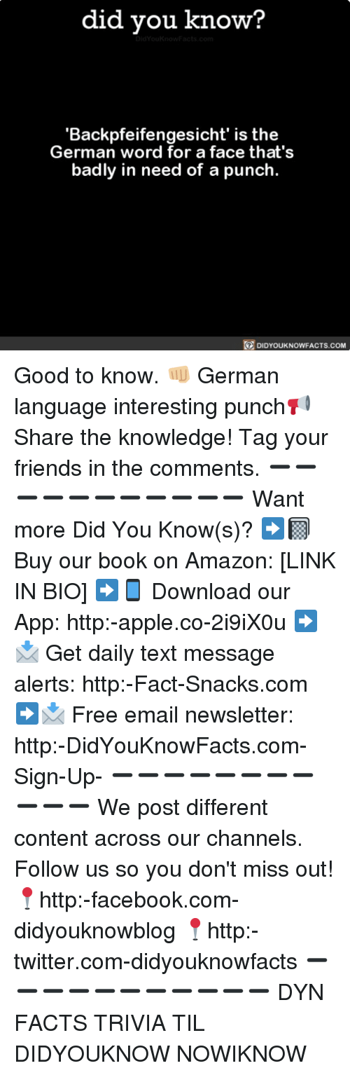 Amazon, Apple, and Facebook: did you know?  'Backpfeifengesicht' is the  German word for a face that's  badly in need of a punch.  DIDYOUKNOWFACTS.coM Good to know. 👊🏼 German language interesting punch📢 Share the knowledge! Tag your friends in the comments. ➖➖➖➖➖➖➖➖➖➖➖ Want more Did You Know(s)? ➡📓 Buy our book on Amazon: [LINK IN BIO] ➡📱 Download our App: http:-apple.co-2i9iX0u ➡📩 Get daily text message alerts: http:-Fact-Snacks.com ➡📩 Free email newsletter: http:-DidYouKnowFacts.com-Sign-Up- ➖➖➖➖➖➖➖➖➖➖➖ We post different content across our channels. Follow us so you don't miss out! 📍http:-facebook.com-didyouknowblog 📍http:-twitter.com-didyouknowfacts ➖➖➖➖➖➖➖➖➖➖➖ DYN FACTS TRIVIA TIL DIDYOUKNOW NOWIKNOW