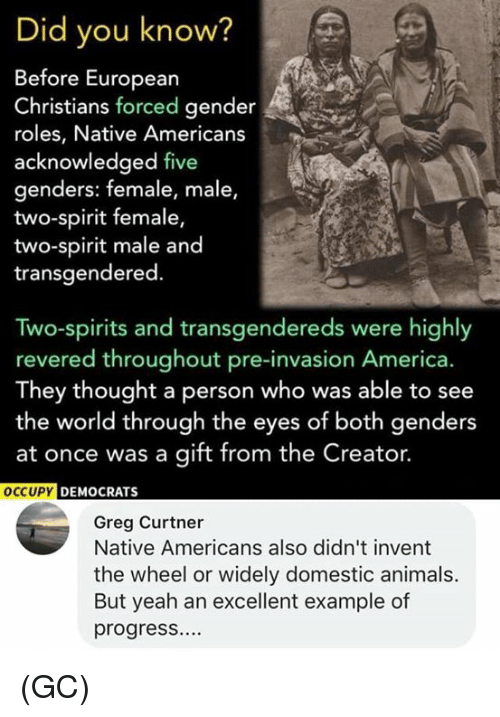 America, Animals, and Memes: Did you know?  Before Europearn  Christians forced gender  roles, Native Americans  acknowledged five  genders: female, male,  two-spirit female,  two-spirit male and  transgendered.  Two-spirits and transgendereds were highly  revered throughout pre-invasion America.  They thought a person who was able to see  the world through the eyes of both genders  at once was a gift from the Creator.  Y DEMOCRATS  Greg Curtner  Native Americans also didn't invent  the wheel or widely domestic animals.  But yeah an excellent example of  progresS (GC)