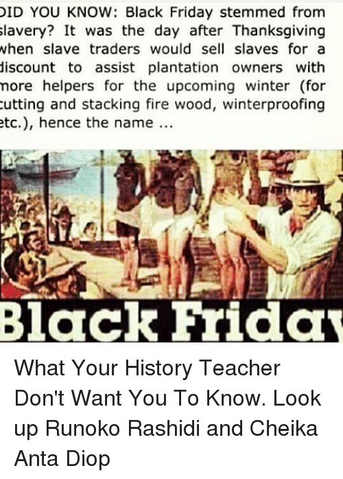 Did You Know Black Friday Stemmed From Slavery It Was The Day After Thanksgiving When Slave Traders Would Sell Slaves For A Discount To Assist Plantation Owners With More Helpers For The