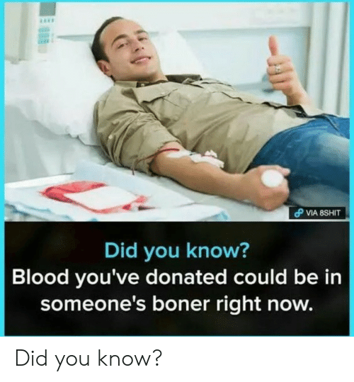 Boner, Blood, and Did: Did you know?  Blood you've donated could be in  someone's boner right now. Did you know?