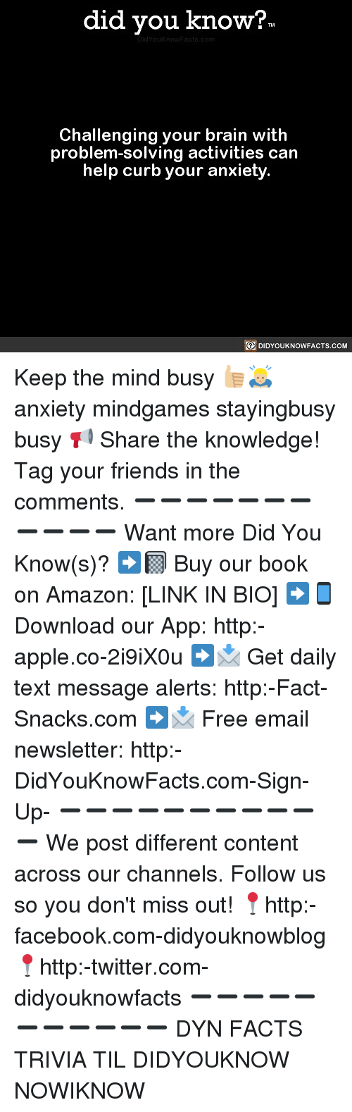 Amazon, Apple, and Facebook: did you know?  Challenging your brain with  problem-solving activities can  help curb your anxiety.  DIDYOUKNOWFACTS.COM Keep the mind busy 👍🏼🙇🏼♂️ anxiety mindgames stayingbusy busy 📢 Share the knowledge! Tag your friends in the comments. ➖➖➖➖➖➖➖➖➖➖➖ Want more Did You Know(s)? ➡📓 Buy our book on Amazon: [LINK IN BIO] ➡📱 Download our App: http:-apple.co-2i9iX0u ➡📩 Get daily text message alerts: http:-Fact-Snacks.com ➡📩 Free email newsletter: http:-DidYouKnowFacts.com-Sign-Up- ➖➖➖➖➖➖➖➖➖➖➖ We post different content across our channels. Follow us so you don't miss out! 📍http:-facebook.com-didyouknowblog 📍http:-twitter.com-didyouknowfacts ➖➖➖➖➖➖➖➖➖➖➖ DYN FACTS TRIVIA TIL DIDYOUKNOW NOWIKNOW