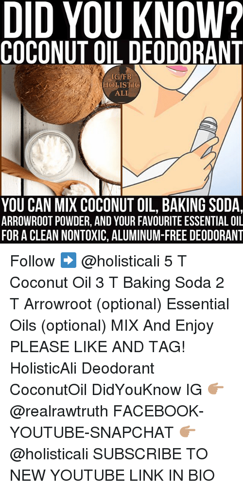 Ali, Facebook, and Memes: DID YOU KNOW?  COCONUT OIL DEODORANT  IG/FB  HOLISTIC  ALI  YOU CAN MIX COCONUT OIL, BAKING SODA,  ARROWROOT POWDER, AND YOUR FAVOURITE ESSENTIAL OIL  FOR A CLEAN NONTOXIC, ALUMINUM-FREE DEODORANT Follow ➡️ @holisticali 5 T Coconut Oil 3 T Baking Soda 2 T Arrowroot (optional) Essential Oils (optional) MIX And Enjoy PLEASE LIKE AND TAG! HolisticAli Deodorant CoconutOil DidYouKnow IG 👉🏽 @realrawtruth FACEBOOK-YOUTUBE-SNAPCHAT 👉🏽 @holisticali SUBSCRIBE TO NEW YOUTUBE LINK IN BIO