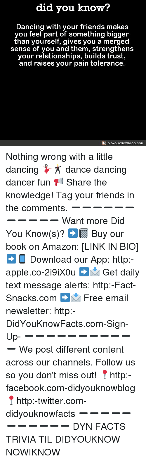 Amazon, Apple, and Dancing: did you know?  Dancing with your friends makes  you feel part of something bigger  than yourself, gives you a merged  sense of you and them, strengthens  your relationships, builds trust,  and raises your pain tolerance  DIDYOUKNOWBLOG.COM Nothing wrong with a little dancing 💃🏻🕺🏼 dance dancing dancer fun 📢 Share the knowledge! Tag your friends in the comments. ➖➖➖➖➖➖➖➖➖➖➖ Want more Did You Know(s)? ➡📓 Buy our book on Amazon: [LINK IN BIO] ➡📱 Download our App: http:-apple.co-2i9iX0u ➡📩 Get daily text message alerts: http:-Fact-Snacks.com ➡📩 Free email newsletter: http:-DidYouKnowFacts.com-Sign-Up- ➖➖➖➖➖➖➖➖➖➖➖ We post different content across our channels. Follow us so you don't miss out! 📍http:-facebook.com-didyouknowblog 📍http:-twitter.com-didyouknowfacts ➖➖➖➖➖➖➖➖➖➖➖ DYN FACTS TRIVIA TIL DIDYOUKNOW NOWIKNOW