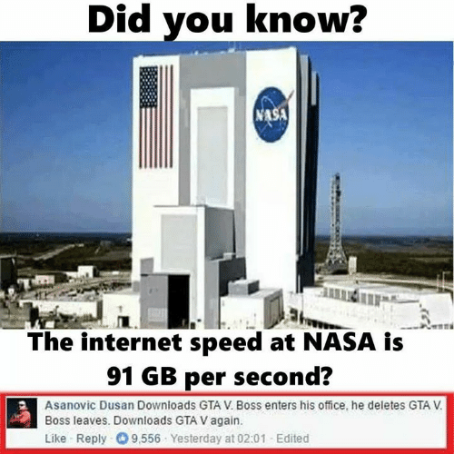 Gta V, Internet, and Memes: Did you know?  Did The internet speed at NASA is  91 GB per second?  Asanovic Dusan Downloads GTA V Boss enters his office, he deletes GTA  Boss leaves. Downloads GTA V again.  Like Reply- 9,556 Yesterday at 02:01 Edited