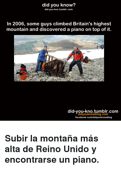 Facebook, Tumblr, and facebook.com: did you know?  did-you-kno.tumblr.com  In 2006, some guys climbed Britain's highest  mountain and discovered a piano on top of it.  did-you-kno.tumblr.com  didyouknowblog.com  facebook.com/didyouknowblog <h3><strong>Subir la montaña más alta de Reino Unido y encontrarse un piano.</strong></h3>