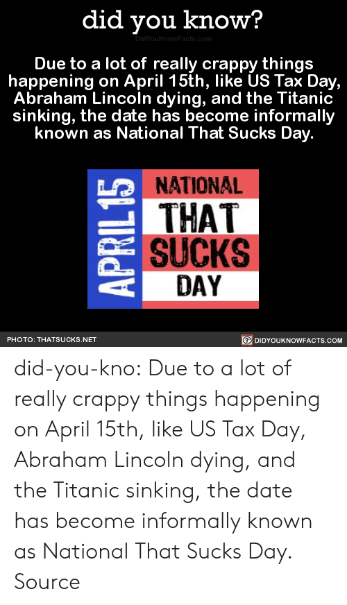 Abraham Lincoln, Titanic, and Tumblr: did you know?  Due to a lot of really crappy things  happening on April 15th, like US Tax Day,  Abraham Lincoln dying, and the Titanic  sinking, the date has become informally  known as National That Sucks Day  NATIONAL  THAT  SUCKS  LO  DAY  DIDYOUKNOWFACTS.CoM  PHOTO: THATSUCKS.NET did-you-kno:  Due to a lot of really crappy things happening on April 15th, like US Tax Day, Abraham Lincoln dying, and the Titanic sinking, the date has become informally known as National That Sucks Day.  Source