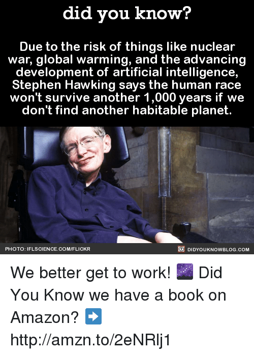 Amazon, Dank, and Global Warming: did you know?  Due to the risk of things like nuclear  war, global warming, and the advancing  development of artificial intelligence,  Stephen Hawking says the human race  won't survive another 1,000 years if we  don't find another habitable planet  DIDYOUKNOWBLOG.coM  PHOTO: IFLSCIENCE.COM/FLICKR We better get to work! 🌌  Did You Know we have a book on Amazon? ➡ http://amzn.to/2eNRlj1
