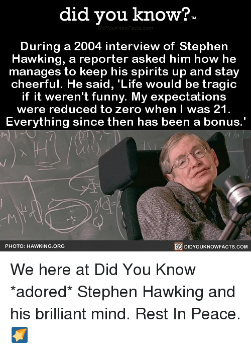 Funny, Life, and Memes: did you know?  During a 2004 interview of Stephern  Hawking, a reporter asked him how he  manages to keep his spirits up and stay  cheerful. He said, 'Life would be tragic  if it weren't funny. My expectations  were reduced to zero when I was 21  Everything sinc  e then has been a bonus  PHOTO: HAWKING.ORG  DIDYOUKNOWFACTS.COM We here at Did You Know *adored* Stephen Hawking and his brilliant mind. Rest In Peace. 🌠