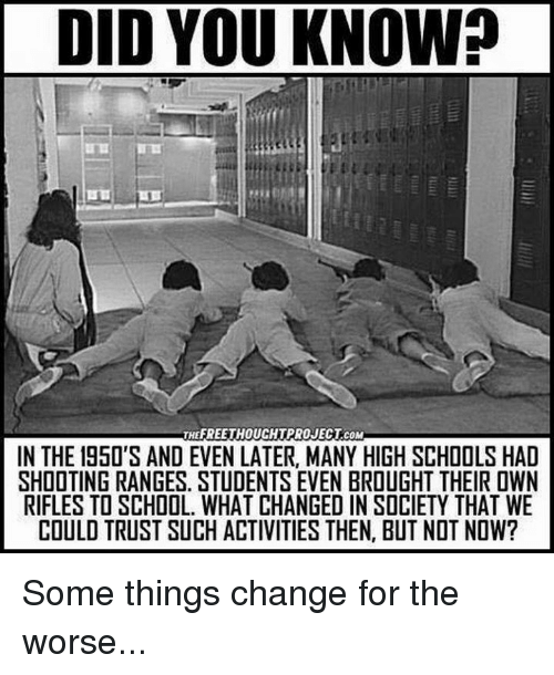 Memes, School, and Change: DID YOU KNOW?  E:  THEFREETHOUCHTPROJECT.COM  IN THE 195O'S AND EVEN LATER, MANY HIGH SCHOOLS HAD  SHOOTING RANGES. STUDENTS EVEN BROUGHT THEIR OWN  RIFLES TO SCHOOL. WHAT CHANGED IN SOCIETY THAT WE  COULD TRUST SUCH ACTIVITIES THEN, BUT NOT NOW? Some things change for the worse...