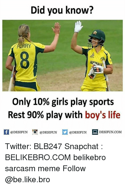 Be Like, Girls, and Life: Did you know?  ERRY  AUSTRAI  AIIA  Only 10% girls play sports  Rest 90% play with boy's life  K @DESIFUN 1 @DESIFUN口  @DESIFUN DESIFUN.COM Twitter: BLB247 Snapchat : BELIKEBRO.COM belikebro sarcasm meme Follow @be.like.bro
