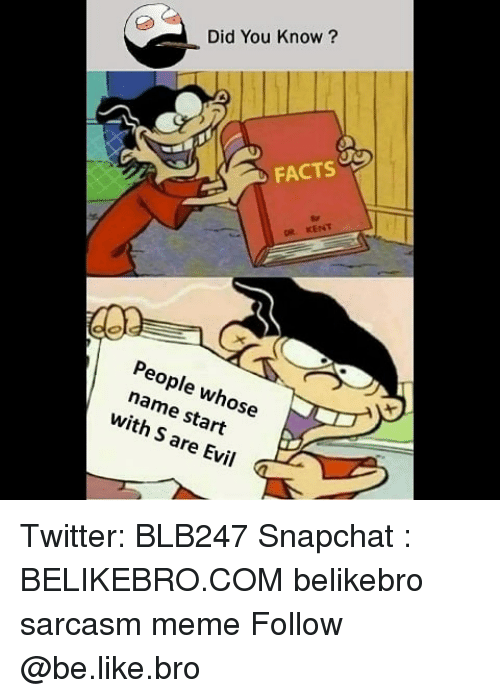 Be Like, Facts, and Meme: Did You Know?  FACTS  DR KENT  People whose  name start  with S are Evil Twitter: BLB247 Snapchat : BELIKEBRO.COM belikebro sarcasm meme Follow @be.like.bro