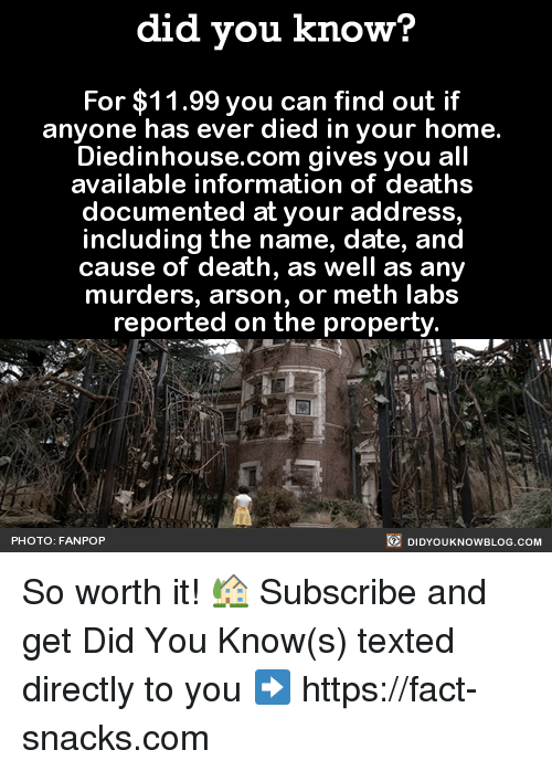 Dank, Dating, and Facts: did you know?  For $11.99 you can find out if  anyone has ever died in your home.  Diedinhouse.com gives you all  available information of deaths  documented at your address,  including the name, date, and  cause of death, as well as any  murders, arson, or meth labs  reported on the property  DIDYOUKNOWBLOG.coM  PHOTO: FAN POP So worth it! 🏡  Subscribe and get Did You Know(s) texted directly to you ➡ https://fact-snacks.com