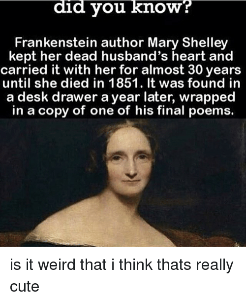 Cute, Memes, and Weird: did you know  Frankenstein author Mary Shelley  kept her dead husband's heart and  carried it with her for almost 30 years  until she died in 1851. It was found in  a desk drawer a year later,  wrapped  in a copy of one of his final poems. is it weird that i think thats really cute