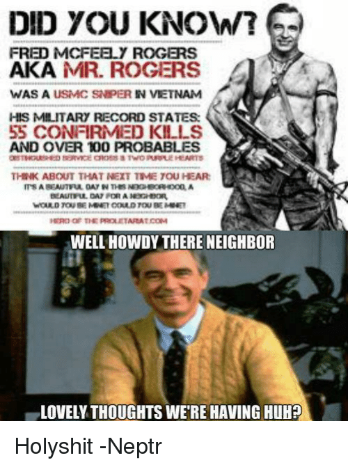 Did You Know Fred Mcfeely Rogers Aka Mr Rogers Was A Usmc Snper In Vietnam His Military Record States 55 Confirmed Kills And Over 100 Probables Think About That Next Tmetouhear Well