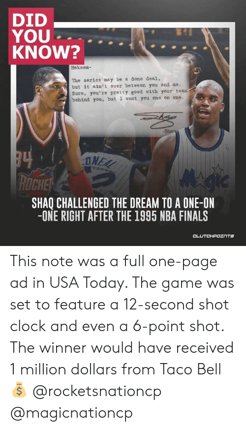 Clock, Finals, and Nba: DID  YOU  KNOW?  Hakeem-  The series may be a done deal,  but it ain't over between you and me.  Sure, you're pretty good with your team  behind you, but I want you one on one.  DNEA  ROCHE  SHAQ CHALLENGED THE DREAM TO A ONE-ON  -ONE RIGHT AFTER THE 1995 NBA FINALS  CL This note was a full one-page ad in USA Today. The game was set to feature a 12-second shot clock and even a 6-point shot. The winner would have received 1 million dollars from Taco Bell 💰 @rocketsnationcp @magicnationcp