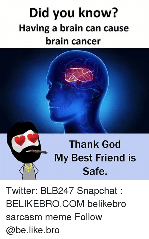Be Like, Best Friend, and God: Did you know?  Having a brain can cause  brain cancer  Thank God  My Best Friend is  Safe. Twitter: BLB247 Snapchat : BELIKEBRO.COM belikebro sarcasm meme Follow @be.like.bro