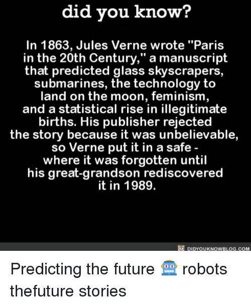"""Feminism, Future, and Memes: did you know?  he wrote """"Paris  In 1863, Jules Verne wrote """"Paris  in the 20th Century,"""" a manuscript  that predicted glass skyscrapers  submarines, the technology to  land on the moon, feminism  and a statistical rise in illegitimate  births. His publisher rejected  the story because it was unbelievable,  so Verne put it in a safe  where it was forgotten until  his great-grandson rediscovered  it in 1989.  DIDYOUKNOWBLOG.COM Predicting the future 🤖 robots thefuture stories"""