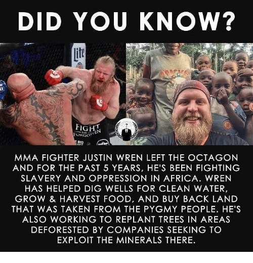 Africa, Food, and Taken: DID YOU KNOW?  if  BIG  MMA FIGHTER JUSTIN WREN LEFT THE OCTAGON  AND FOR THE PAST 5 YEARS, HE'S BEEN FIGHTING  SLAVERY AND OPPRESSION IN AFRICA. WREN  HAS HELPED DIG WELLS FOR CLEAN WATER,  GROW & HARVEST FOOD, AND BUY BACK LAND  THAT WAS TAKEN FROM THE PYGMY PEOPLE. HE'S  ALSO WORKING TO REPLANT TREES IN AREAS  DEFORESTED BY COMPANIES SEEKING TO  EXPLOIT THE MINERALS THERE
