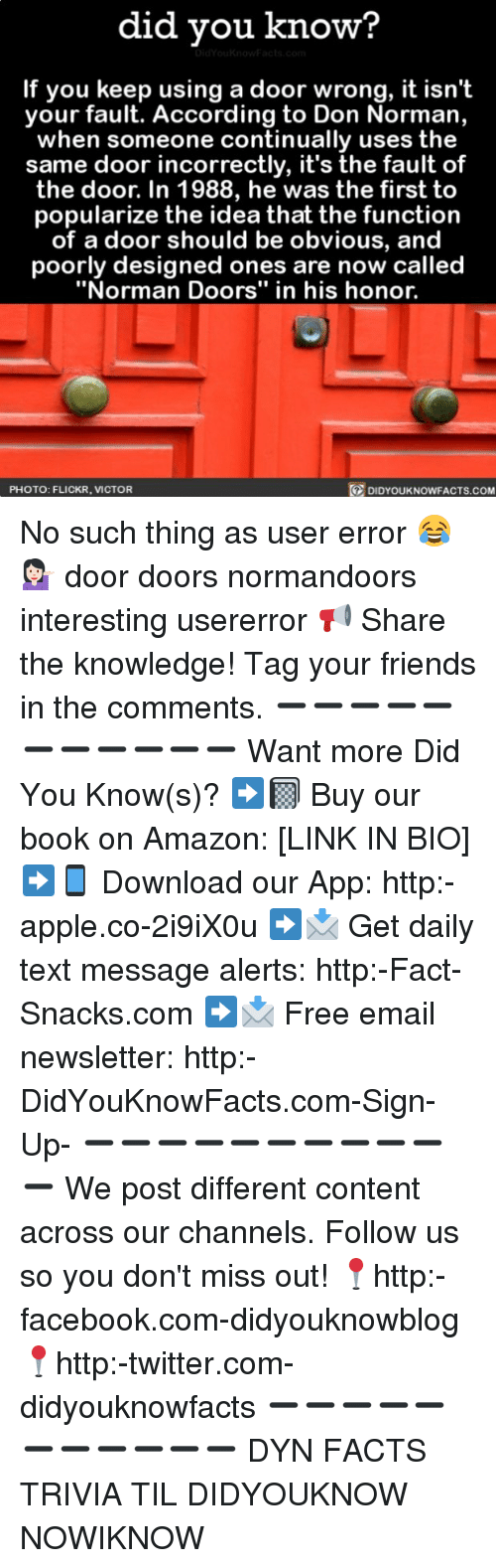 """Amazon, Apple, and Facebook: did you know?  If you keep using a door wrong, it isn't  your fault. According to Don Norman,  when someone continually uses the  same door incorrectly, it's the fault of  the door. In 1988, he was the first to  popularize the idea that the function  of a door should be obvious, and  poorly designed ones are now called  """"Norman Doors"""" in his honor.  PHOTO: FLICKR, VICTOR  DIDYOUKNOWFACTS.COM No such thing as user error 😂💁🏻 door doors normandoors interesting usererror 📢 Share the knowledge! Tag your friends in the comments. ➖➖➖➖➖➖➖➖➖➖➖ Want more Did You Know(s)? ➡📓 Buy our book on Amazon: [LINK IN BIO] ➡📱 Download our App: http:-apple.co-2i9iX0u ➡📩 Get daily text message alerts: http:-Fact-Snacks.com ➡📩 Free email newsletter: http:-DidYouKnowFacts.com-Sign-Up- ➖➖➖➖➖➖➖➖➖➖➖ We post different content across our channels. Follow us so you don't miss out! 📍http:-facebook.com-didyouknowblog 📍http:-twitter.com-didyouknowfacts ➖➖➖➖➖➖➖➖➖➖➖ DYN FACTS TRIVIA TIL DIDYOUKNOW NOWIKNOW"""