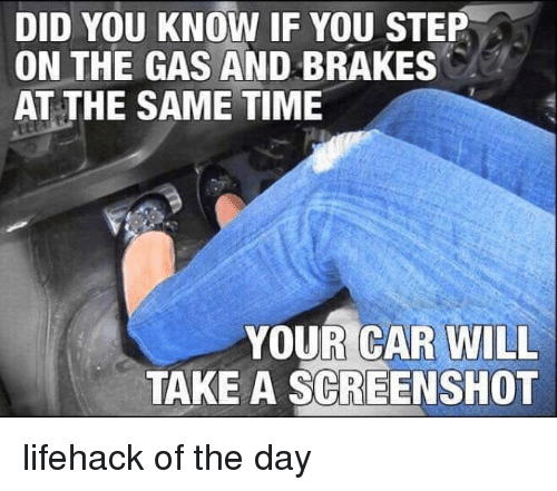 Time, Car, and Step: DID YOU KNOW IF YOU STEP  ON THE GAS AND BRAKES  AT THE SAME TIME  YOUR CAR WILL  TAKE A SCREENSHOT lifehack of the day