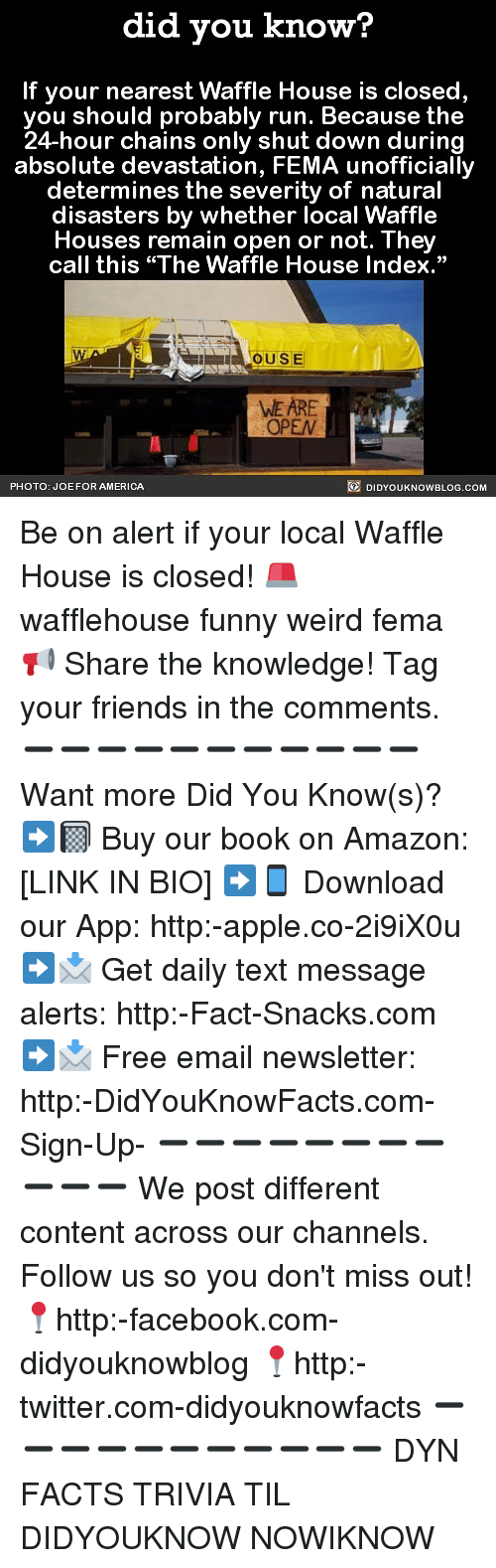 "Amazon, America, and Apple: did you know?  If your nearest Waffle House is closed  you should probably run. Because the  24-hour chains only shut down during  absolute devastation, FEMA unofficially  determines the severity of natural  disasters by whether local Waffle  Houses remain open or not. They  call this ""The Waffle House Index.""  OUSE  WE ARE  OPEN  PHOTO: JOE FOR AMERICA  DIDYOUKNOWBLOG.COM Be on alert if your local Waffle House is closed! 🚨 wafflehouse funny weird fema 📢 Share the knowledge! Tag your friends in the comments. ➖➖➖➖➖➖➖➖➖➖➖ Want more Did You Know(s)? ➡📓 Buy our book on Amazon: [LINK IN BIO] ➡📱 Download our App: http:-apple.co-2i9iX0u ➡📩 Get daily text message alerts: http:-Fact-Snacks.com ➡📩 Free email newsletter: http:-DidYouKnowFacts.com-Sign-Up- ➖➖➖➖➖➖➖➖➖➖➖ We post different content across our channels. Follow us so you don't miss out! 📍http:-facebook.com-didyouknowblog 📍http:-twitter.com-didyouknowfacts ➖➖➖➖➖➖➖➖➖➖➖ DYN FACTS TRIVIA TIL DIDYOUKNOW NOWIKNOW"