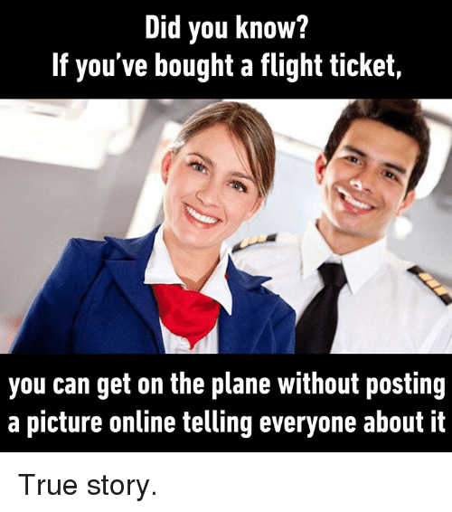 Memes, True, and Flight: Did you know?  If you've bought a flight ticket,  you can get on the plane without posting  a picture online telling everyone about it True story.