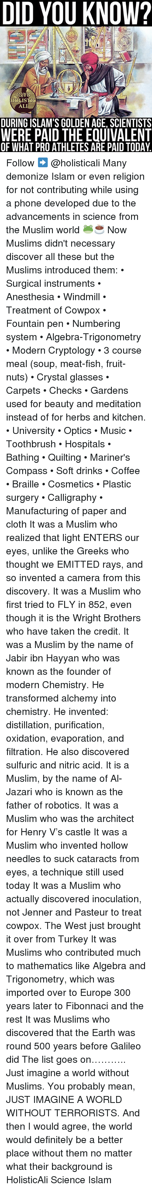 Ali, Definitely, and Memes: DID YOU KNOW?  IG/FB  HOLISTIG  ALI  DURING ISLAM'S GOLDEN AGE, SCIENTISTS  WERE PAID THE EQUIVALENT  OF WHAT PROATHLETES ARE PAID TODAY. Follow ➡️ @holisticali Many demonize Islam or even religion for not contributing while using a phone developed due to the advancements in science from the Muslim world 🐸☕️ Now Muslims didn't necessary discover all these but the Muslims introduced them: • Surgical instruments • Anesthesia • Windmill • Treatment of Cowpox • Fountain pen • Numbering system • Algebra-Trigonometry • Modern Cryptology • 3 course meal (soup, meat-fish, fruit-nuts) • Crystal glasses • Carpets • Checks • Gardens used for beauty and meditation instead of for herbs and kitchen. • University • Optics • Music • Toothbrush • Hospitals • Bathing • Quilting • Mariner's Compass • Soft drinks • Coffee • Braille • Cosmetics • Plastic surgery • Calligraphy • Manufacturing of paper and cloth It was a Muslim who realized that light ENTERS our eyes, unlike the Greeks who thought we EMITTED rays, and so invented a camera from this discovery. It was a Muslim who first tried to FLY in 852, even though it is the Wright Brothers who have taken the credit. It was a Muslim by the name of Jabir ibn Hayyan who was known as the founder of modern Chemistry. He transformed alchemy into chemistry. He invented: distillation, purification, oxidation, evaporation, and filtration. He also discovered sulfuric and nitric acid. It is a Muslim, by the name of Al-Jazari who is known as the father of robotics. It was a Muslim who was the architect for Henry V's castle It was a Muslim who invented hollow needles to suck cataracts from eyes, a technique still used today It was a Muslim who actually discovered inoculation, not Jenner and Pasteur to treat cowpox. The West just brought it over from Turkey It was Muslims who contributed much to mathematics like Algebra and Trigonometry, which was imported over to Europe 300 years later to Fibonnaci and the rest It was Mu