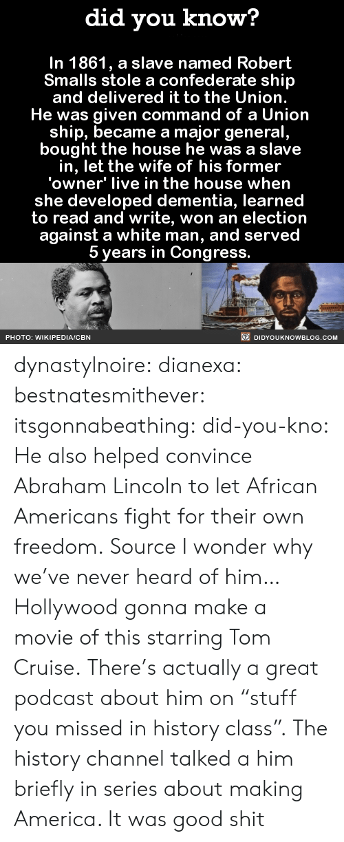 "Abraham Lincoln, America, and Gif: did you know?  In 1861, a slave named Robert  Smalls stole a confederate ship  and delivered it to the Union.  He was given command of a Union  ship, became a major general  bought the house he was a slave  in, let the wife of his former  'owner' live in the house when  she developed dementia, learned  to read and write, won an election  against a white man, and served  5 years in Congress.  PHOTO: WIKIPEDIA/CBN  DIDYOUKNOWBLOG.COM dynastylnoire: dianexa:  bestnatesmithever:  itsgonnabeathing:  did-you-kno:  He also helped convince Abraham Lincoln to let African Americans fight for their own freedom. Source  I wonder why we've never heard of him…  Hollywood gonna make a movie of this starring Tom Cruise.  There's actually a great podcast about him on ""stuff you missed in history class"".   The history channel talked a him briefly in series about making America. It was good shit"