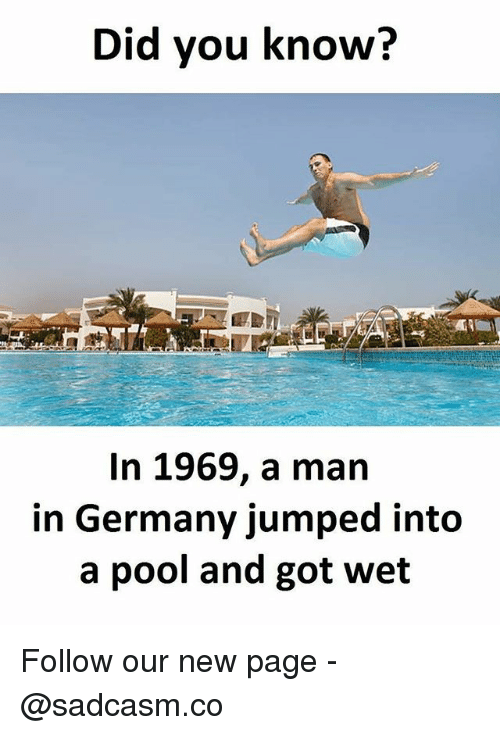 Memes, Germany, and Pool: Did you know?  In 1969, a man  in Germany jumped into  a pool and got wet Follow our new page - @sadcasm.co