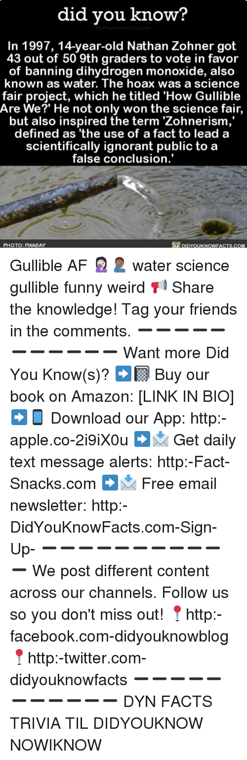 Af, Amazon, and Apple: did you know?  In 1997, 14-year-old Nathan Zohner got  43 out of 50 9th graders to vote in favor  of banning dihydrogen monoxide, also  known as water. The hoax was a science  fair project, which he titled 'How Gullible  Are We?' He not only won the science fair,  but also inspired the term 'Zohnerism  defined as 'the use of a fact to lead a  scientifically ignorant public to a  false conclusion.'  PHOTO: PIXABAY  DIDYOUKNOWFACTS,COM Gullible AF 🤦🏻♀️🤦🏾♂️ water science gullible funny weird 📢 Share the knowledge! Tag your friends in the comments. ➖➖➖➖➖➖➖➖➖➖➖ Want more Did You Know(s)? ➡📓 Buy our book on Amazon: [LINK IN BIO] ➡📱 Download our App: http:-apple.co-2i9iX0u ➡📩 Get daily text message alerts: http:-Fact-Snacks.com ➡📩 Free email newsletter: http:-DidYouKnowFacts.com-Sign-Up- ➖➖➖➖➖➖➖➖➖➖➖ We post different content across our channels. Follow us so you don't miss out! 📍http:-facebook.com-didyouknowblog 📍http:-twitter.com-didyouknowfacts ➖➖➖➖➖➖➖➖➖➖➖ DYN FACTS TRIVIA TIL DIDYOUKNOW NOWIKNOW