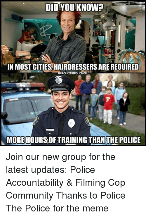 Community, Meme, and Memes: DID YOU KNOW?  IN MOST CITIES HAIRDRESSERS ARE REQUIRED  MOREHOURSOF TRAINING THAN THE POLICE Join our new group for the latest updates:  Police Accountability & Filming Cop Community Thanks to Police The Police for the meme