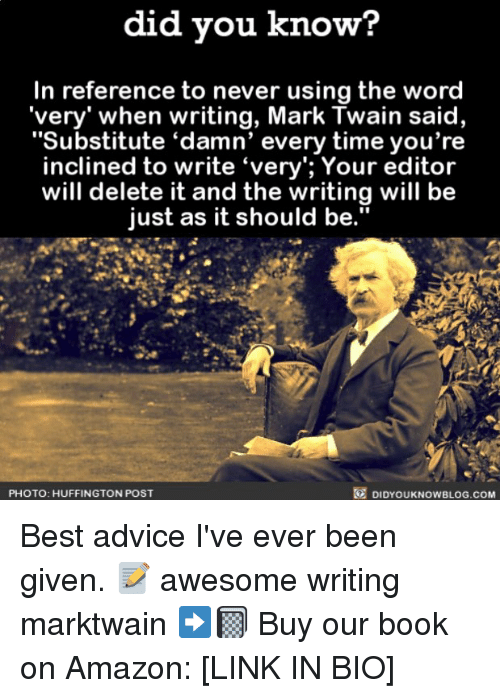 "Advice, Amazon, and Memes: did you know?  In reference to never using the word  ""very"" when writing, Mark Twain said,  ""Substitute ""damn' every time you're  inclined to write ""very""; Your editor  will delete it and the writing will be  just as it should be.""  O DIDYOUKNOWBLOG.coM  PHOTO: HUFFINGTON POST Best advice I've ever been given. 📝 awesome writing marktwain ➡️📓 Buy our book on Amazon: [LINK IN BIO]"