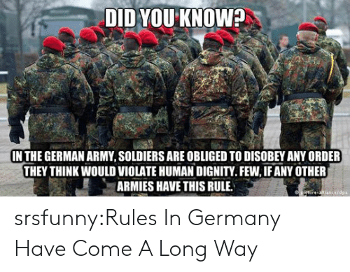 Soldiers, Tumblr, and Army: DID YOU KNOW?  IN THE GERMAN ARMY, SOLDIERS ARE OBLIGED TO DISOBEY ANY ORDER  THEY THINK WOULD VIOLATE HUMAN DIGNITY.FEW, IF ANY OTHER  ARMIES HAVE THIS RULE  cedpa srsfunny:Rules In Germany Have Come A Long Way