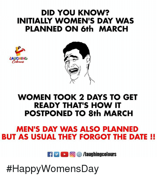 Date, Women, and Indianpeoplefacebook: DID YOU KNOW?  INITIALLY WOMEN'S DAY WAS  PLANNED ON 6th MARCH  LAUGHING  WOMEN TOOK 2 DAYS TO GET  READY THAT'S HOW IT  POSTPONED TO 8th MARCH  MEN'S DAY WAS ALSO PLANNED  BUT AS USUAL THEY FORGOT THE DATE!!  Ca 2  回參/laughingcolours #HappyWomensDay