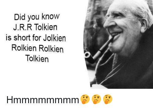 Tolkien, Did, and You: Did you know  J.R.R Tolkien  is short for Jolkien  Rolkien Rolkien  Tolkien Hmmmmmmmm🤔🤔🤔